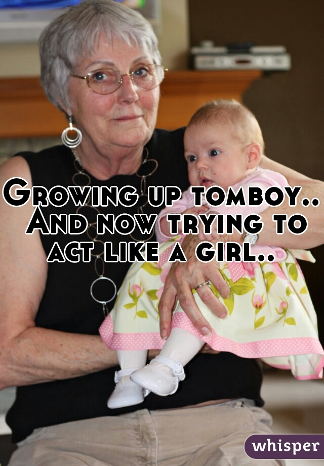 Growing up tomboy.. And now trying to act like a girl..