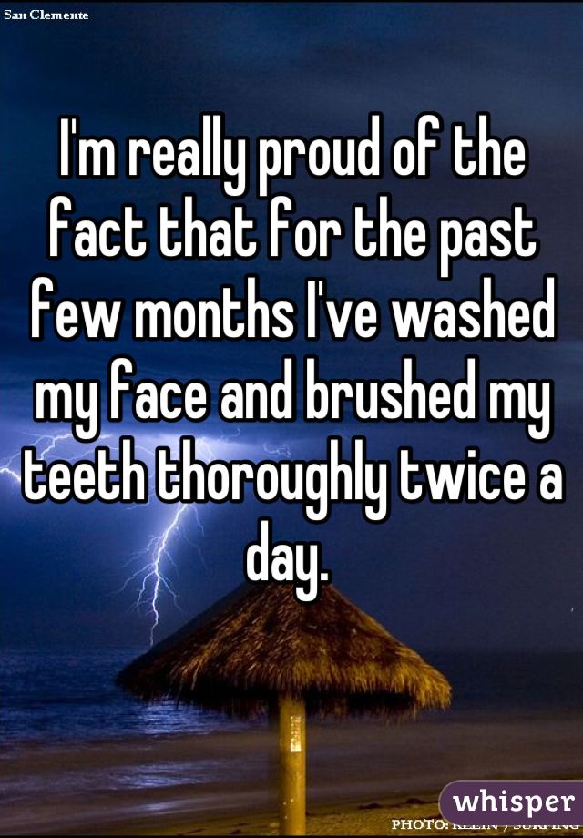 I'm really proud of the fact that for the past few months I've washed my face and brushed my teeth thoroughly twice a day.