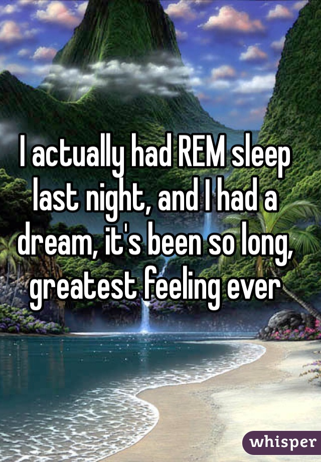 I actually had REM sleep last night, and I had a dream, it's been so long, greatest feeling ever