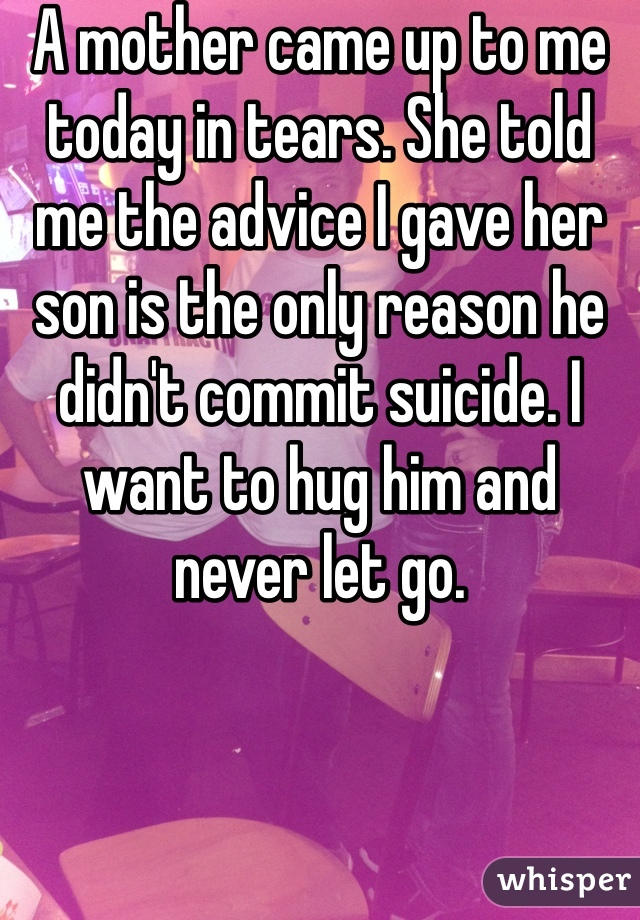 A mother came up to me today in tears. She told me the advice I gave her son is the only reason he didn't commit suicide. I want to hug him and never let go.