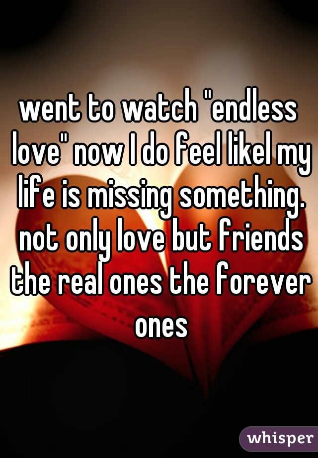 """went to watch """"endless love"""" now I do feel likel my life is missing something. not only love but friends the real ones the forever ones"""