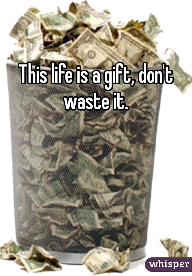 This life is a gift, don't waste it.