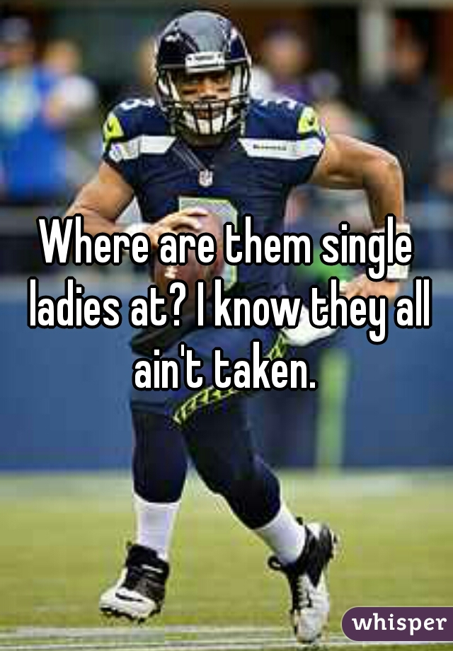 Where are them single ladies at? I know they all ain't taken.