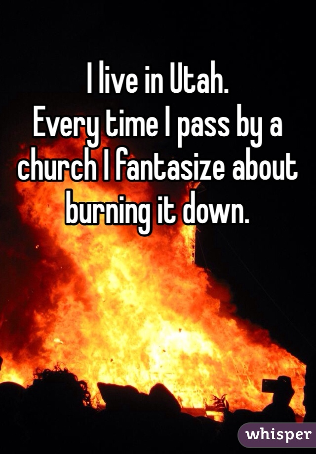 I live in Utah. Every time I pass by a church I fantasize about burning it down.