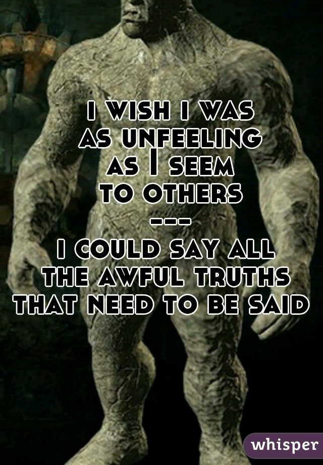 i wish i was as unfeeling as I seem to others --- i could say all  the awful truths  that need to be said