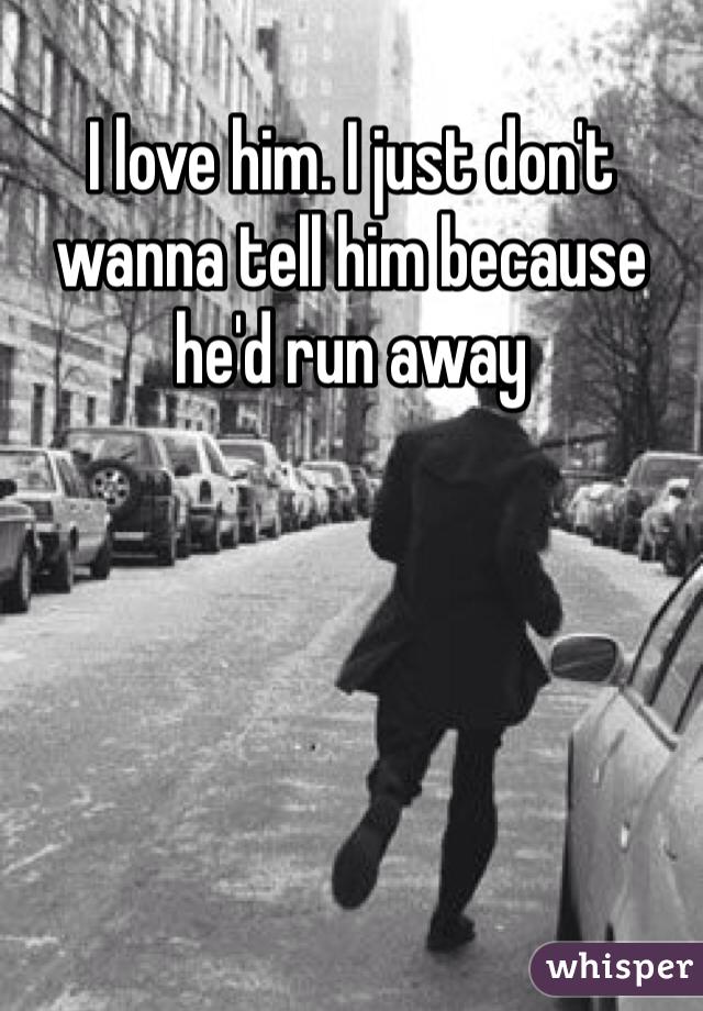 I love him. I just don't wanna tell him because he'd run away