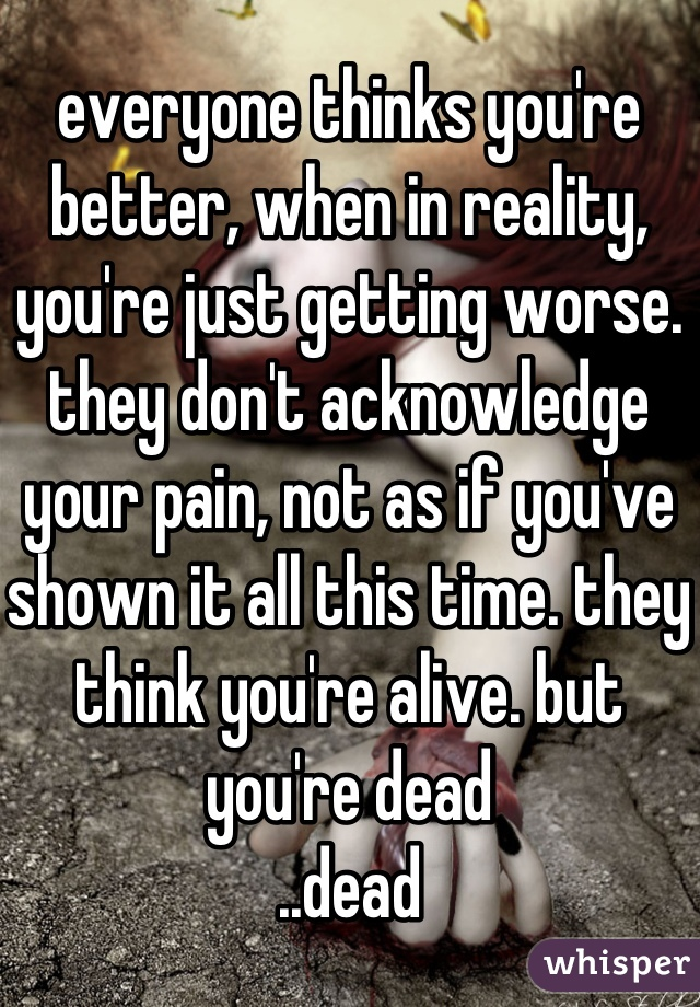 everyone thinks you're better, when in reality, you're just getting worse. they don't acknowledge your pain, not as if you've shown it all this time. they think you're alive. but you're dead ..dead