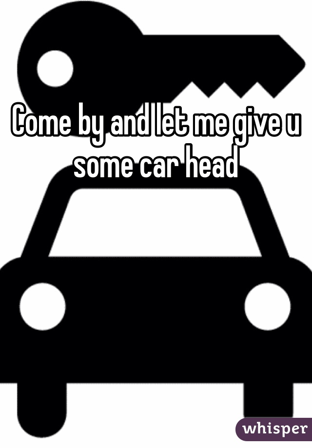 Come by and let me give u some car head