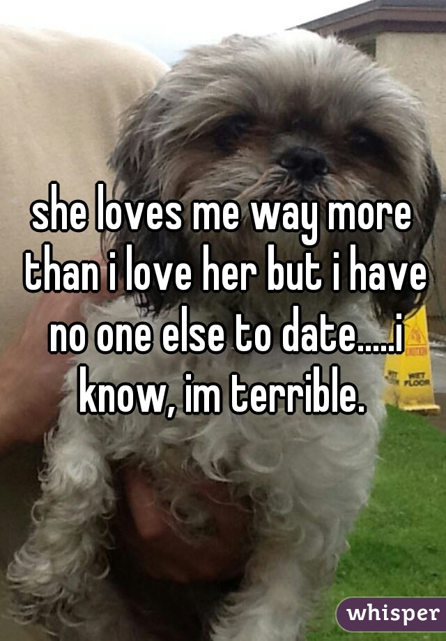 she loves me way more than i love her but i have no one else to date.....i know, im terrible.