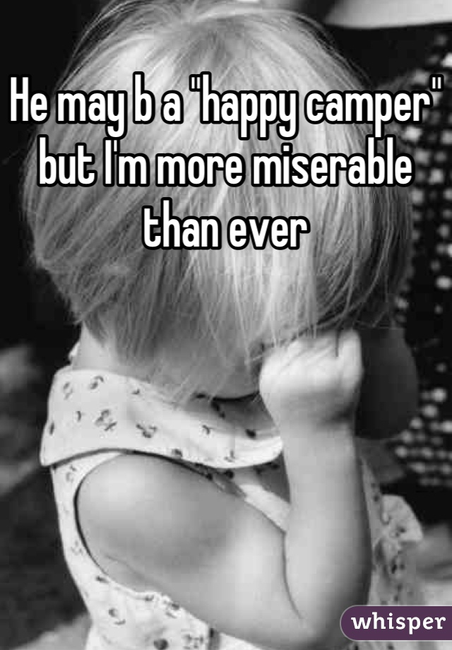 """He may b a """"happy camper"""" but I'm more miserable than ever"""