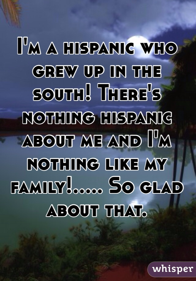 I'm a hispanic who grew up in the south! There's nothing hispanic about me and I'm nothing like my family!..... So glad about that.