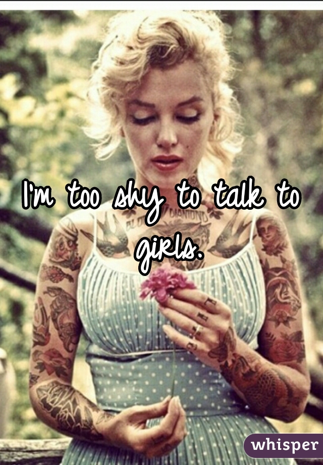 I'm too shy to talk to girls.