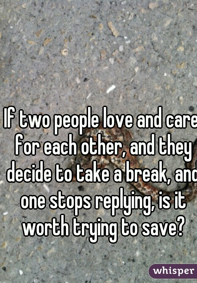 If two people love and care for each other, and they decide to take a break, and one stops replying, is it worth trying to save?