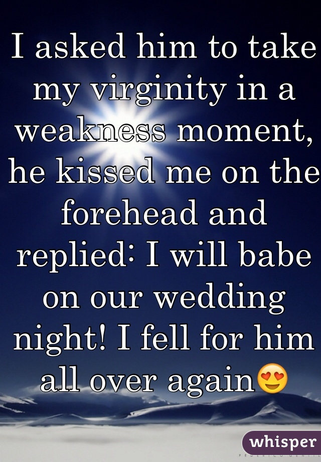 I asked him to take my virginity in a weakness moment, he kissed me on the forehead and replied: I will babe on our wedding night! I fell for him all over again😍