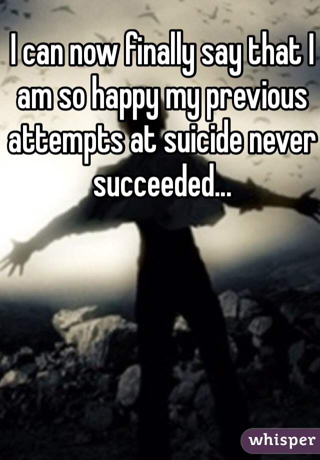 I can now finally say that I am so happy my previous attempts at suicide never succeeded...