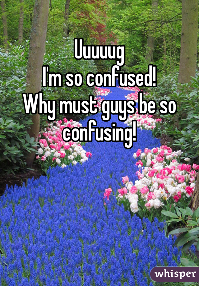 Uuuuug I'm so confused!  Why must guys be so confusing!
