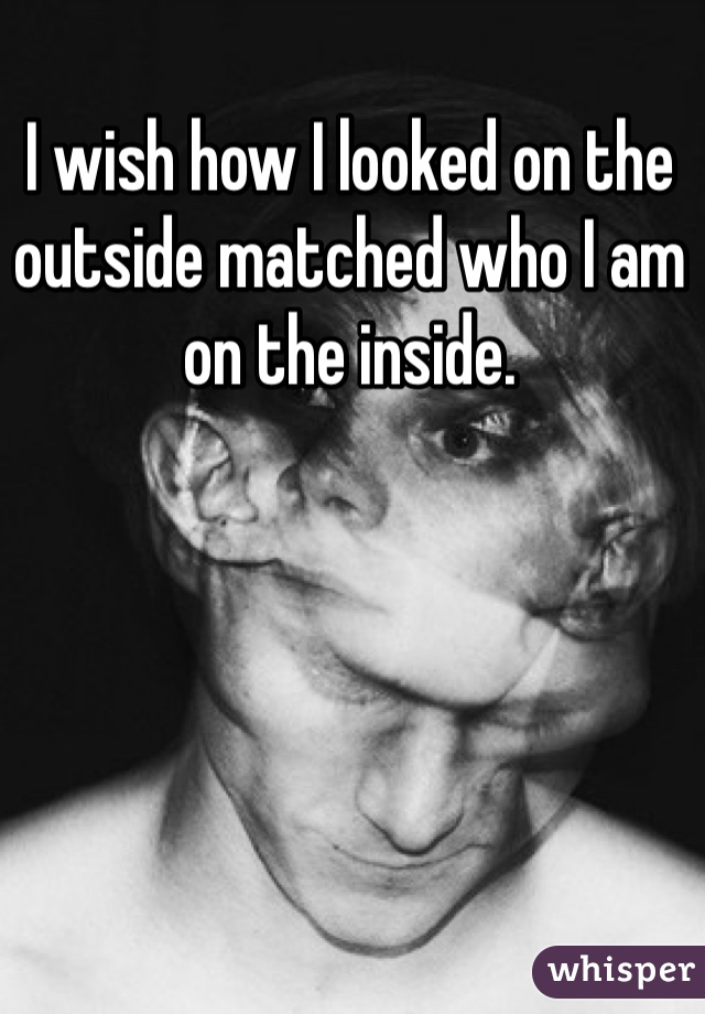 I wish how I looked on the outside matched who I am on the inside.