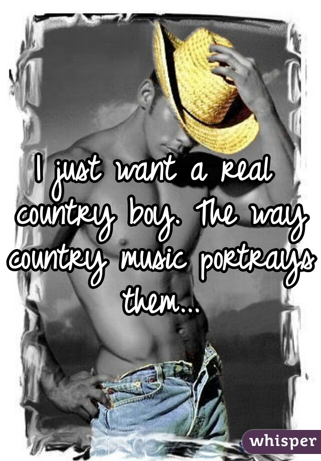 I just want a real country boy. The way country music portrays them...