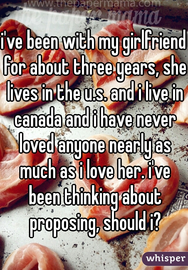 i've been with my girlfriend for about three years, she lives in the u.s. and i live in canada and i have never loved anyone nearly as much as i love her. i've been thinking about proposing, should i?