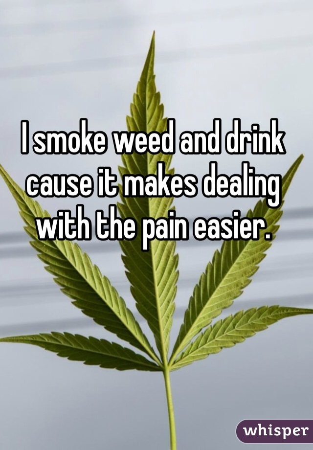 I smoke weed and drink cause it makes dealing with the pain easier.