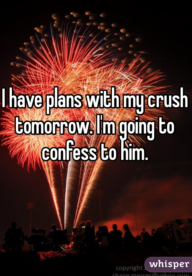 I have plans with my crush tomorrow. I'm going to confess to him.