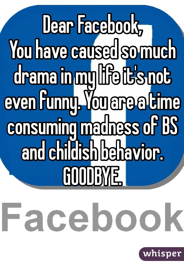 Dear Facebook, You have caused so much drama in my life it's not even funny. You are a time consuming madness of BS and childish behavior. GOODBYE.