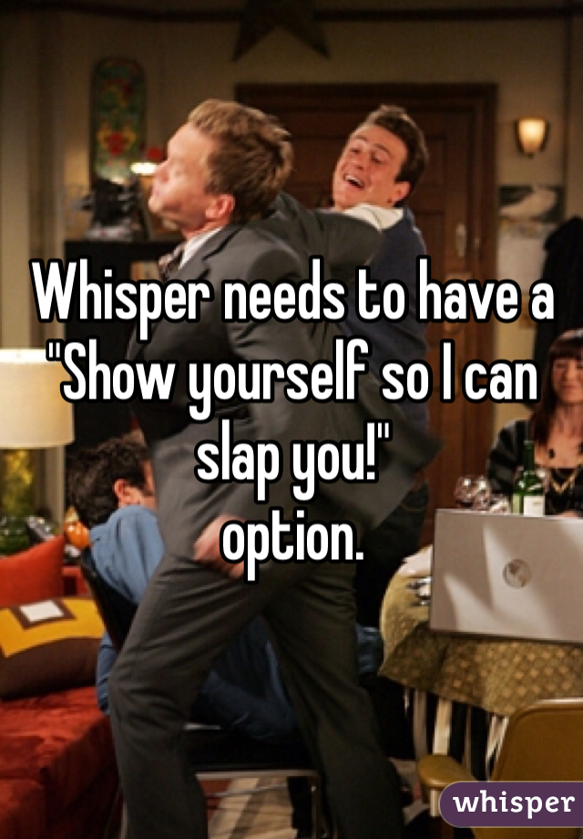 """Whisper needs to have a  """"Show yourself so I can slap you!""""  option."""
