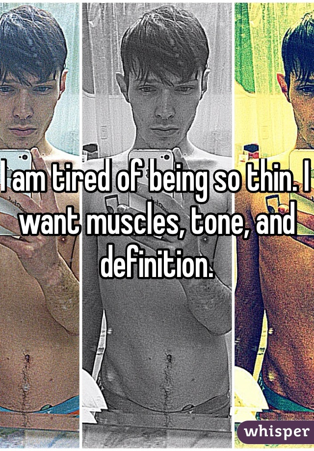I am tired of being so thin. I want muscles, tone, and definition.