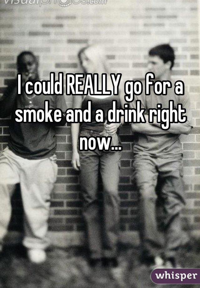 I could REALLY go for a smoke and a drink right now…