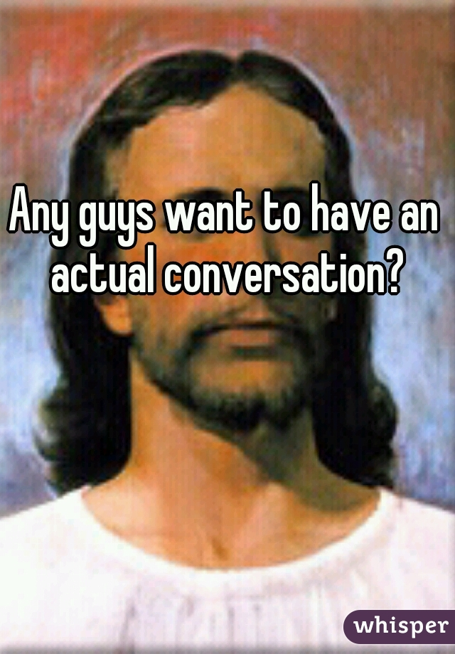 Any guys want to have an actual conversation?