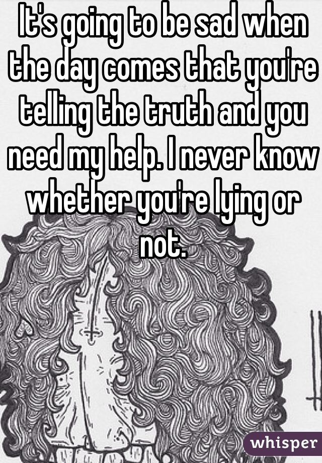 It's going to be sad when the day comes that you're telling the truth and you need my help. I never know whether you're lying or not.