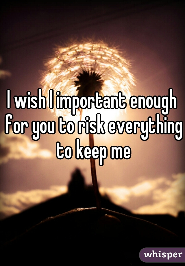 I wish I important enough for you to risk everything to keep me