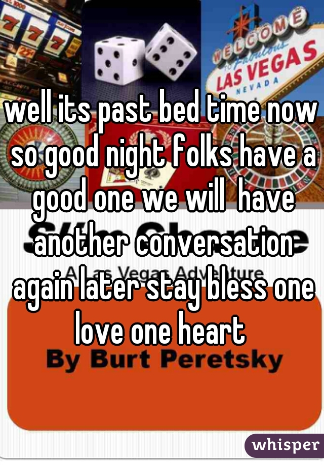 well its past bed time now so good night folks have a good one we will  have another conversation again later stay bless one love one heart