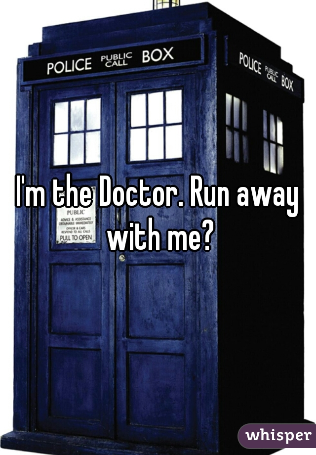 I'm the Doctor. Run away with me?