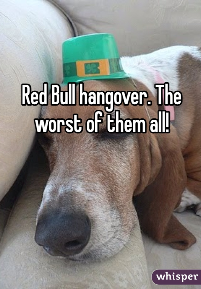 Red Bull hangover. The worst of them all!