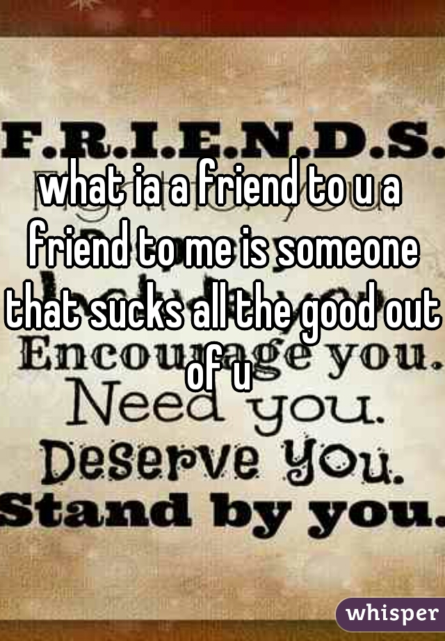 what ia a friend to u a friend to me is someone that sucks all the good out of u