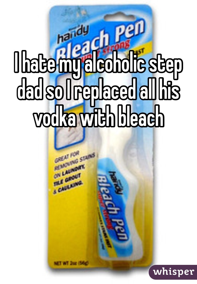 I hate my alcoholic step dad so I replaced all his vodka with bleach