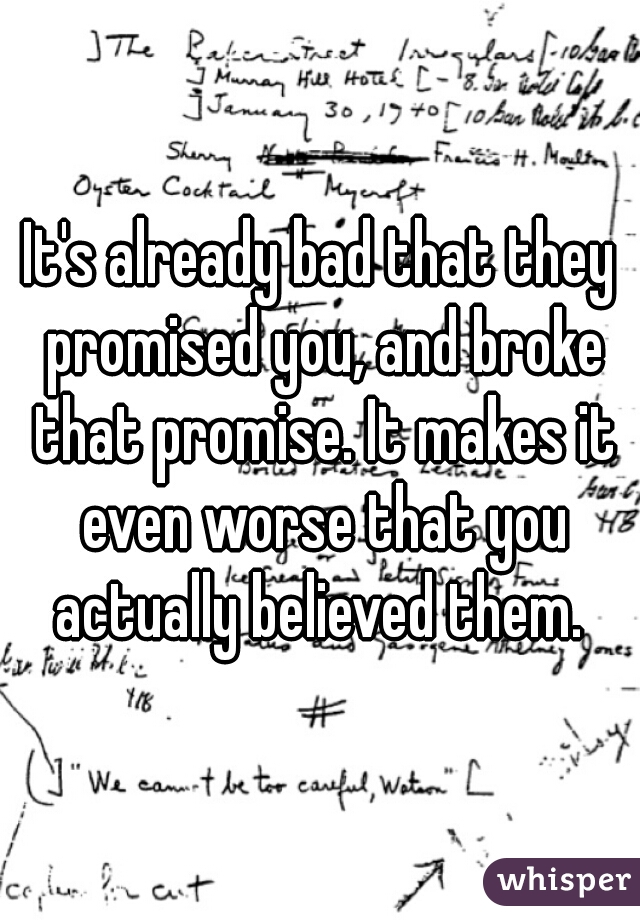 It's already bad that they promised you, and broke that promise. It makes it even worse that you actually believed them.