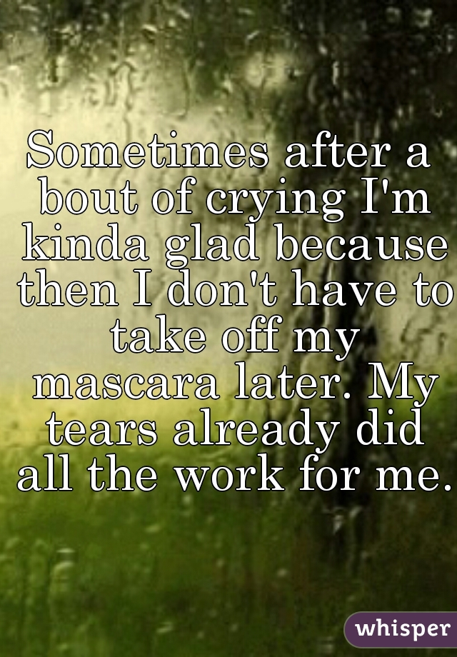 Sometimes after a bout of crying I'm kinda glad because then I don't have to take off my mascara later. My tears already did all the work for me.