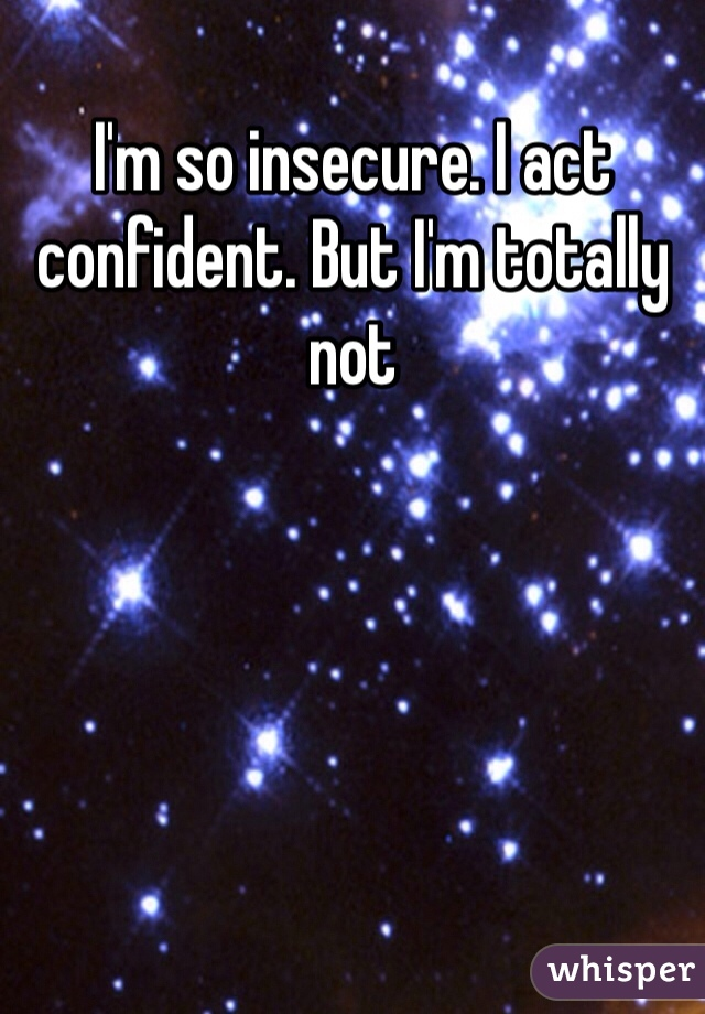 I'm so insecure. I act confident. But I'm totally not