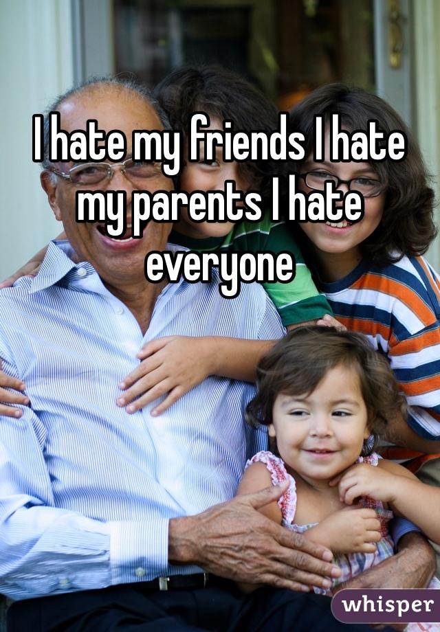 I hate my friends I hate my parents I hate everyone