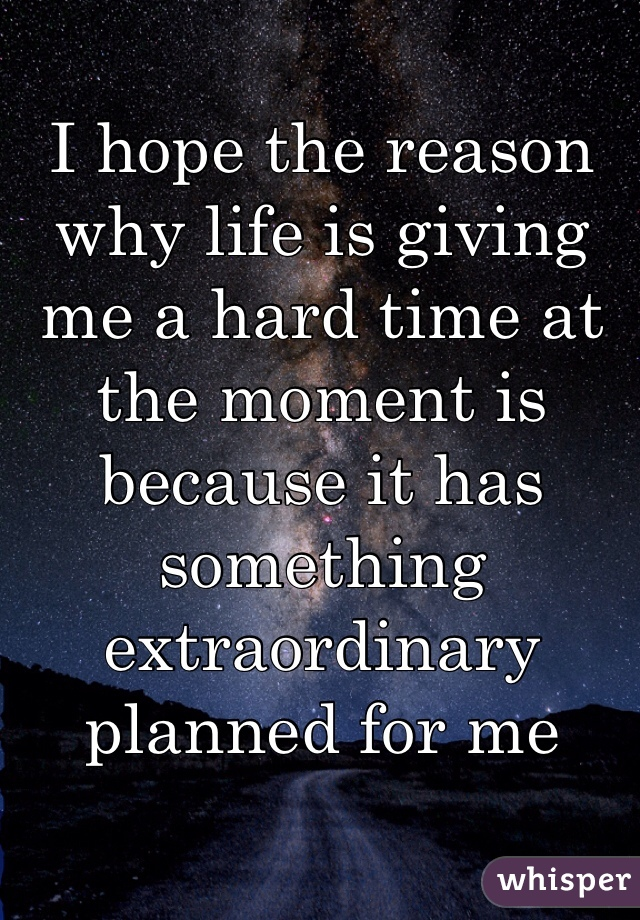 I hope the reason why life is giving me a hard time at the moment is because it has something extraordinary planned for me
