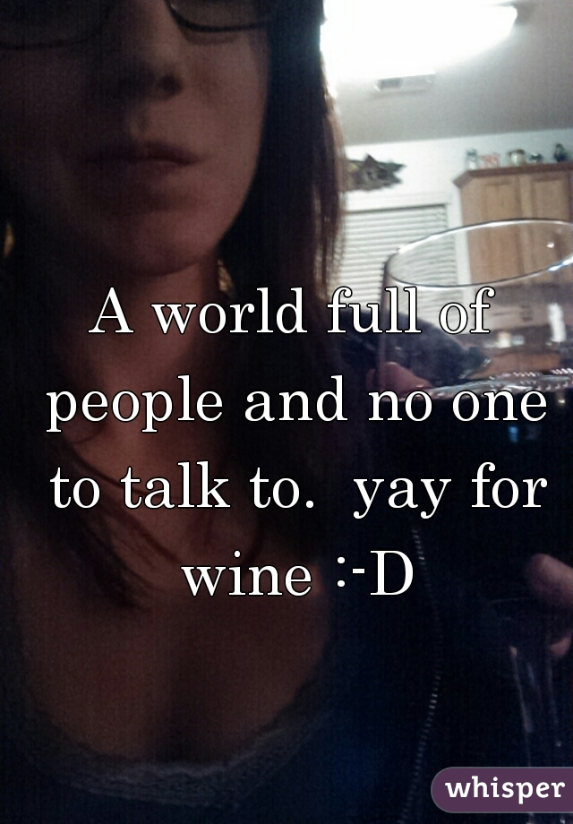A world full of people and no one to talk to.  yay for wine :-D