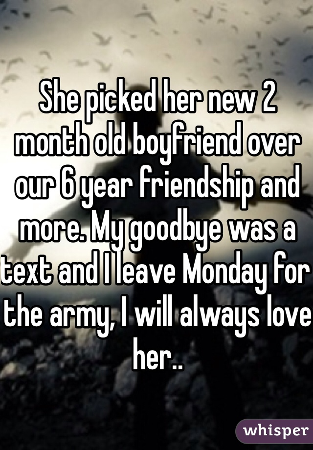 She picked her new 2 month old boyfriend over our 6 year friendship and more. My goodbye was a text and I leave Monday for the army, I will always love her..