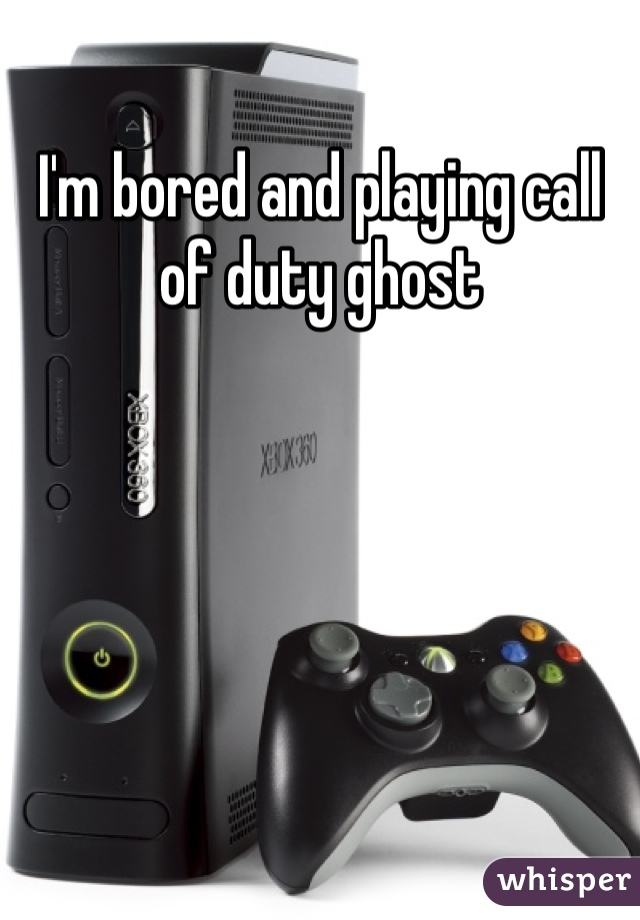 I'm bored and playing call of duty ghost