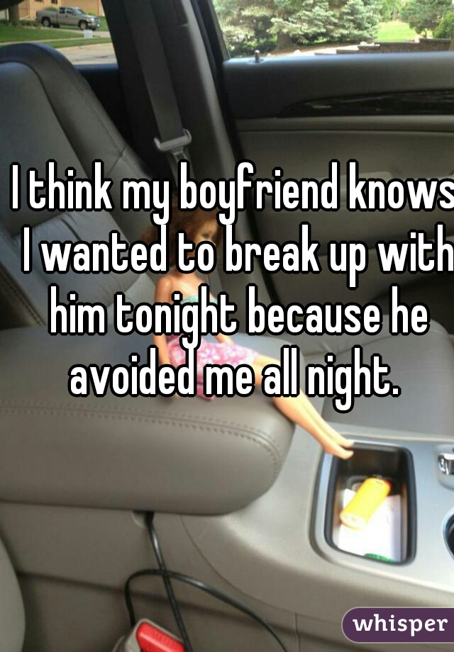 I think my boyfriend knows I wanted to break up with him tonight because he avoided me all night.