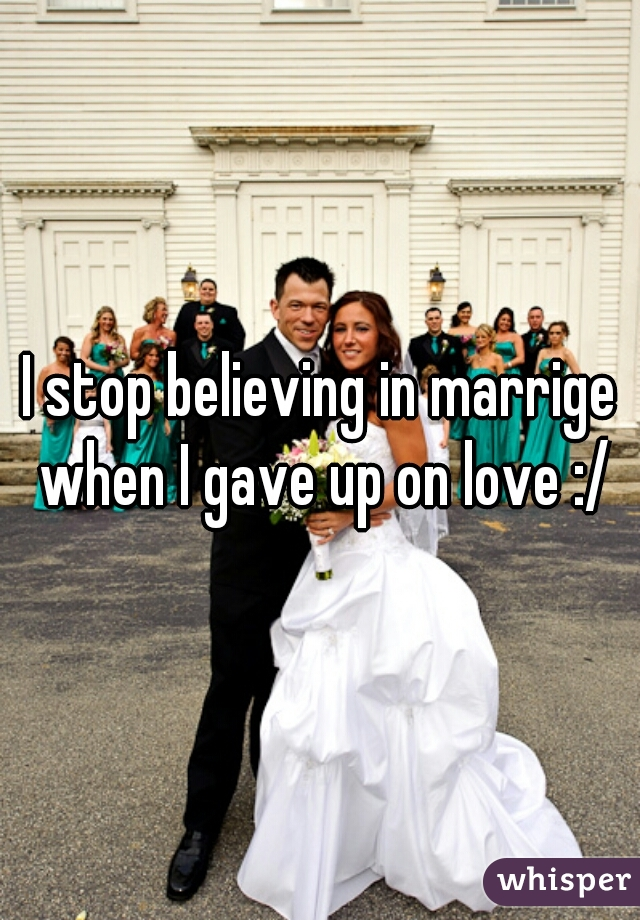 I stop believing in marrige when I gave up on love :/