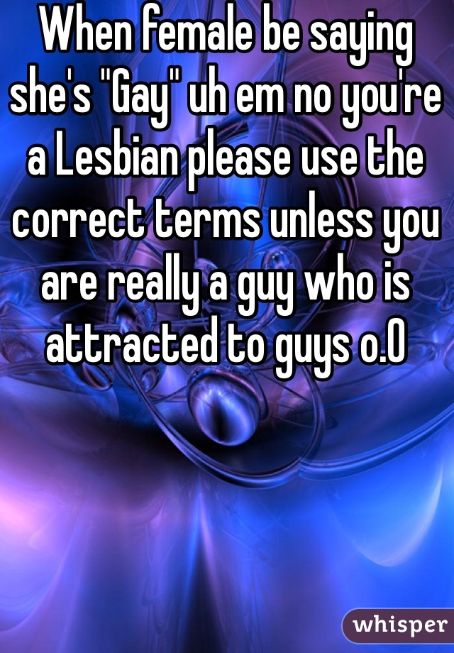 """When female be saying she's """"Gay"""" uh em no you're a Lesbian please use the correct terms unless you are really a guy who is attracted to guys o.0"""