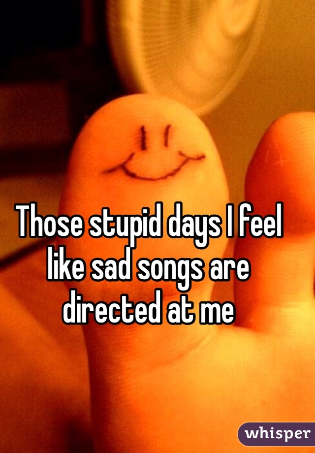 Those stupid days I feel like sad songs are directed at me