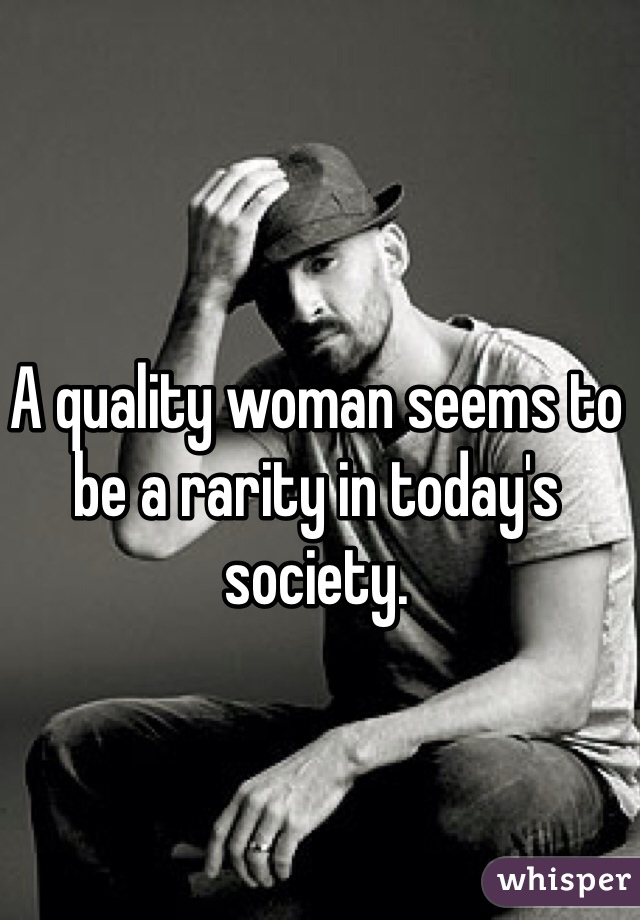 A quality woman seems to be a rarity in today's society.